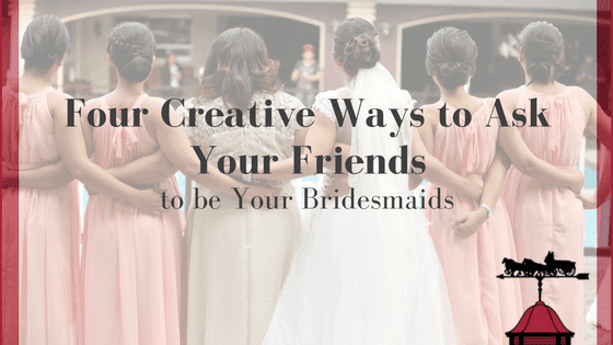 Four Creative Ways to Ask Your Friends to be Your Bridesmaids