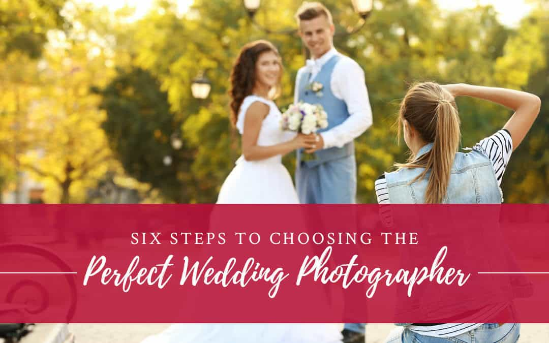 Six Steps to Choosing the Perfect Wedding Photographer